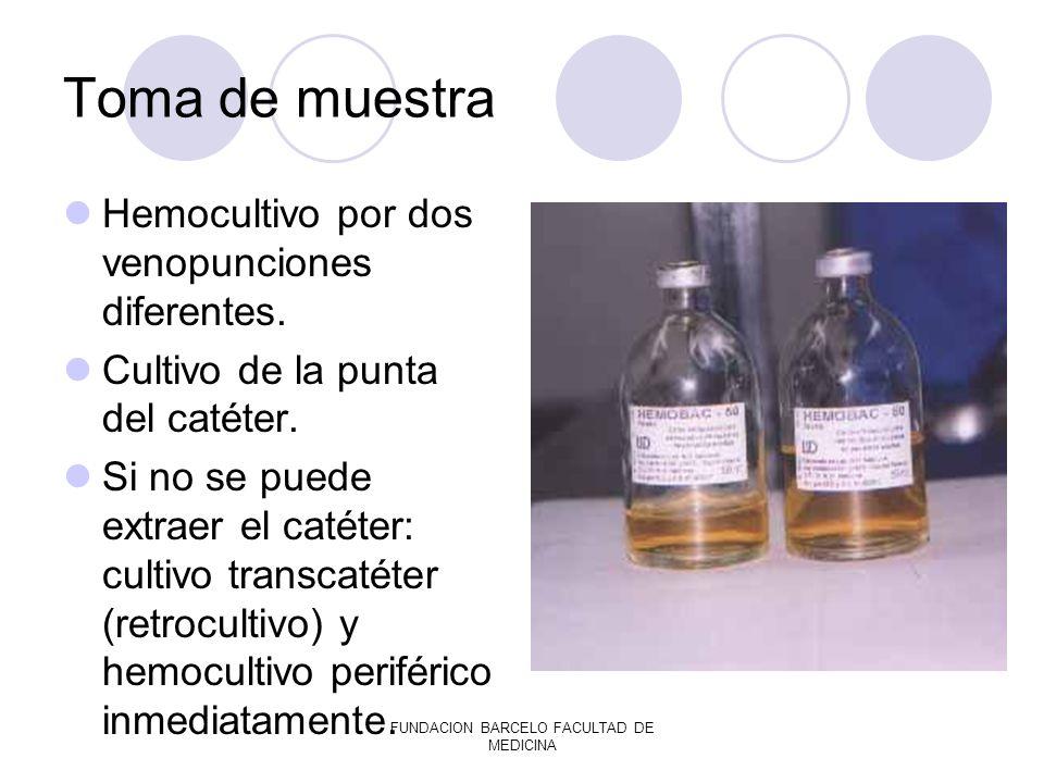FUNDACION BARCELO FACULTAD DE MEDICINA Toma de muestra Hemocultivo por dos venopunciones diferentes. Cultivo de la punta del catéter. Si no se puede e