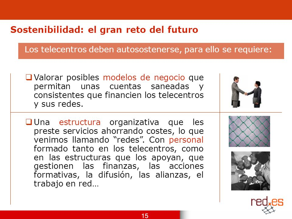 15 Sostenibilidad: el gran reto del futuro Valorar posibles modelos de negocio que permitan unas cuentas saneadas y consistentes que financien los telecentros y sus redes.