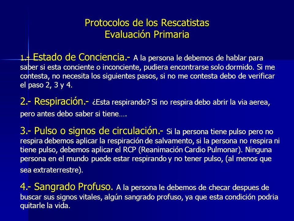 Protocolos de los Rescatistas Evaluación Primaria 1.- Estado de Conciencia.- A la persona le debemos de hablar para saber si esta conciente o inconciente, pudiera encontrarse solo dormido.