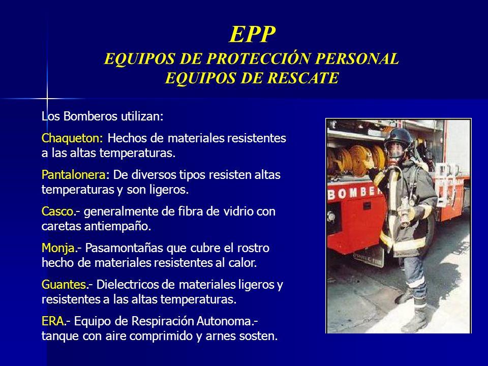 EPP EQUIPOS DE PROTECCIÓN PERSONAL EQUIPOS DE RESCATE Los Bomberos utilizan: Chaqueton: Hechos de materiales resistentes a las altas temperaturas.