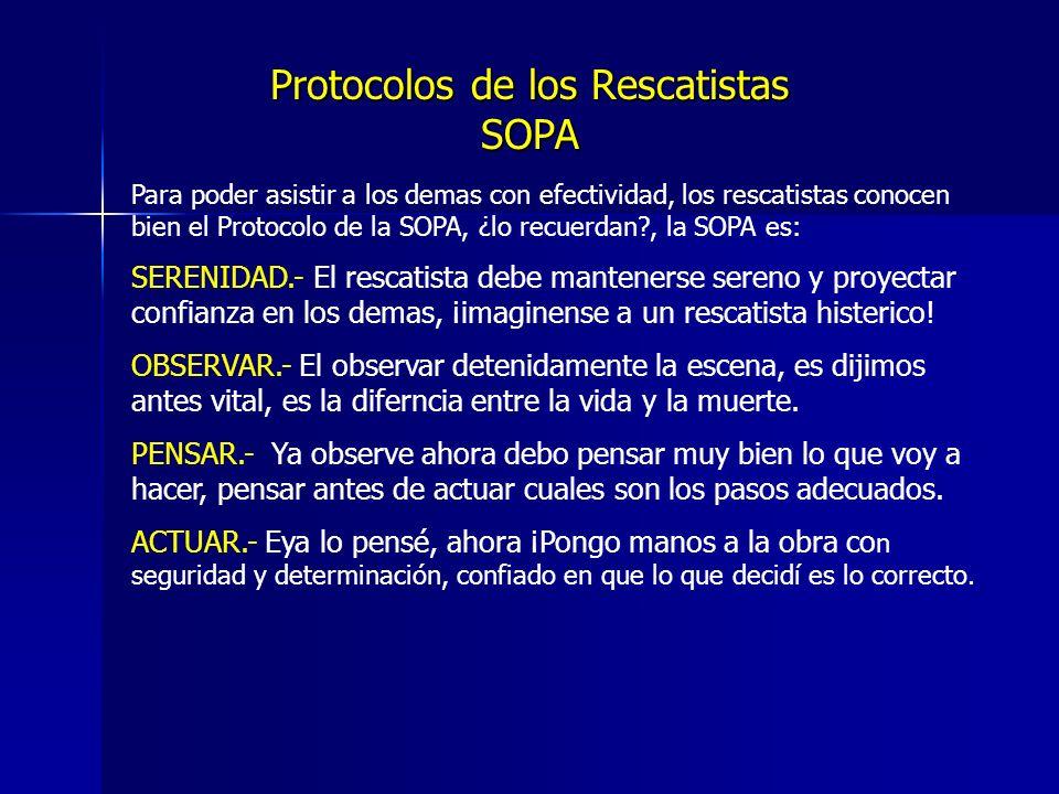 Protocolos de los Rescatistas SOPA Para poder asistir a los demas con efectividad, los rescatistas conocen bien el Protocolo de la SOPA, ¿lo recuerdan?, la SOPA es: SERENIDAD.- El rescatista debe mantenerse sereno y proyectar confianza en los demas, ¡imaginense a un rescatista histerico.