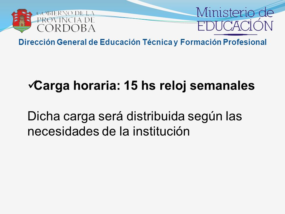 Dirección General de Educación Técnica y Formación Profesional Carga horaria: 15 hs reloj semanales Dicha carga será distribuida según las necesidades de la institución