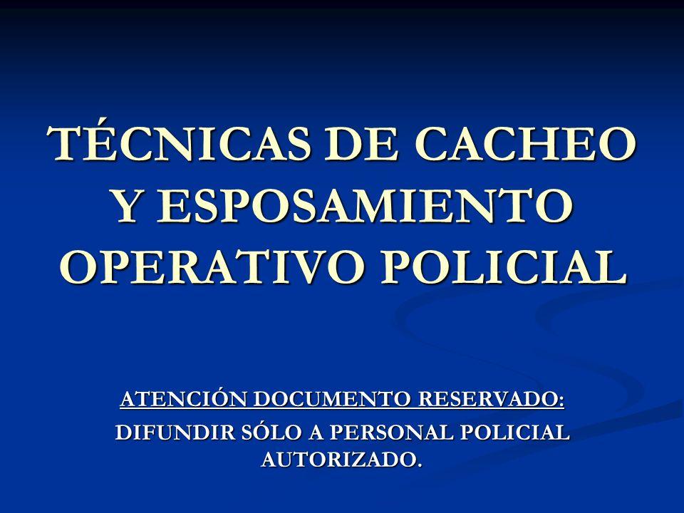 TÉCNICAS DE CACHEO Y ESPOSAMIENTO OPERATIVO POLICIAL ATENCIÓN DOCUMENTO RESERVADO: DIFUNDIR SÓLO A PERSONAL POLICIAL AUTORIZADO.