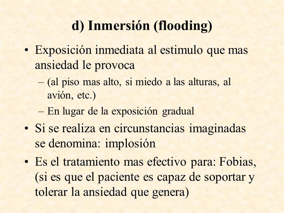 d) Inmersión (flooding) Exposición inmediata al estimulo que mas ansiedad le provoca –(al piso mas alto, si miedo a las alturas, al avión, etc.) –En l