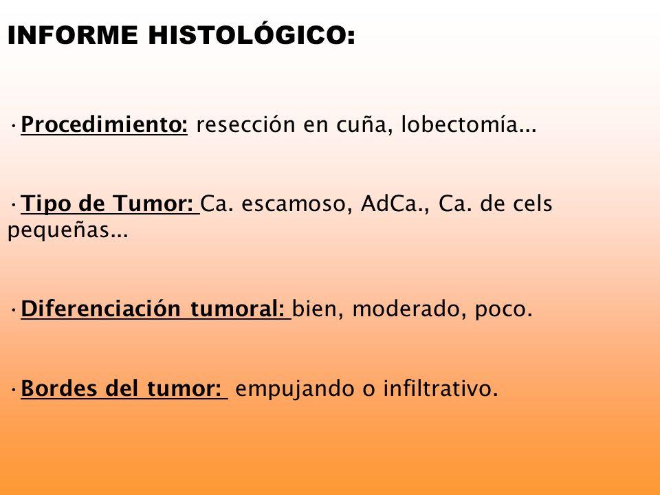 INFORME HISTOLÓGICO: Procedimiento: resección en cuña, lobectomía... Tipo de Tumor: Ca. escamoso, AdCa., Ca. de cels pequeñas... Diferenciación tumora
