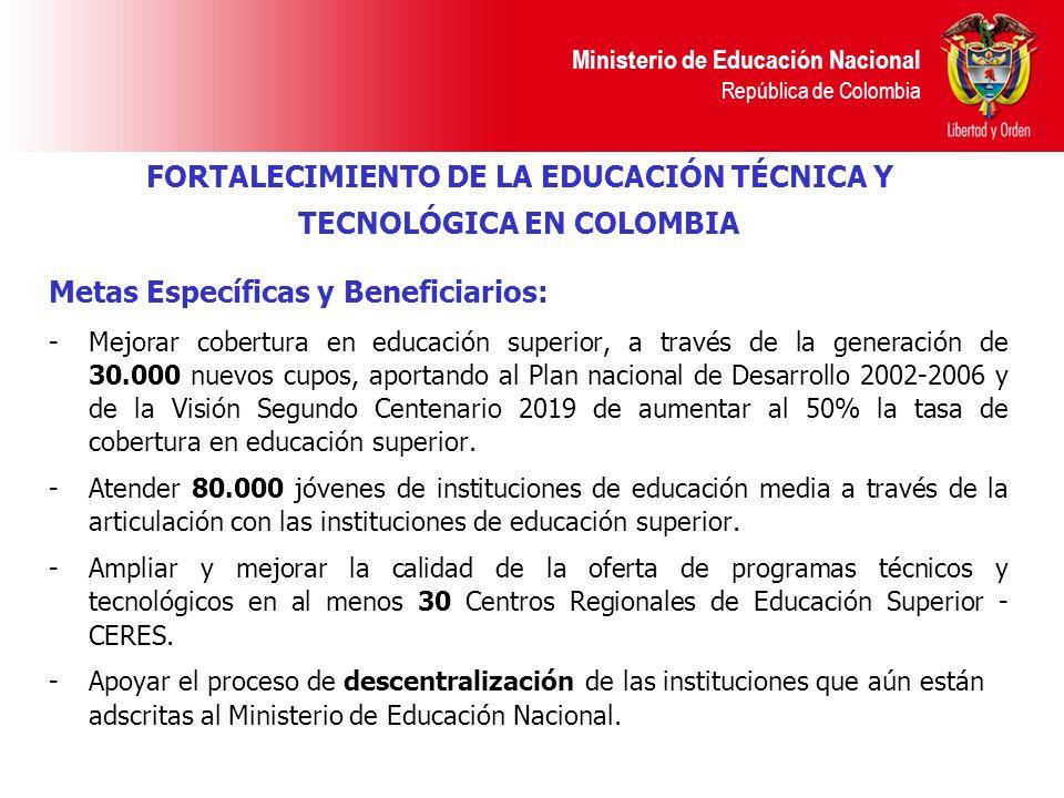 Ministerio de Educación Nacional República de Colombia Metas Específicas y Beneficiarios: -Mejorar cobertura en educación superior, a través de la gen