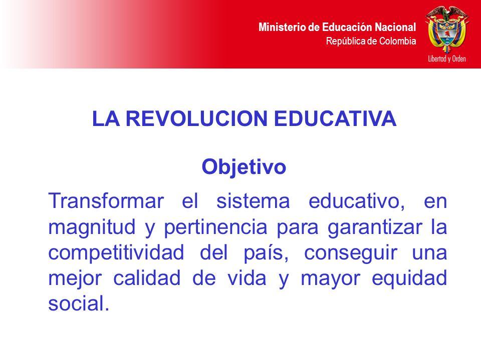 Ministerio de Educación Nacional República de Colombia LA REVOLUCION EDUCATIVA Transformar el sistema educativo, en magnitud y pertinencia para garant