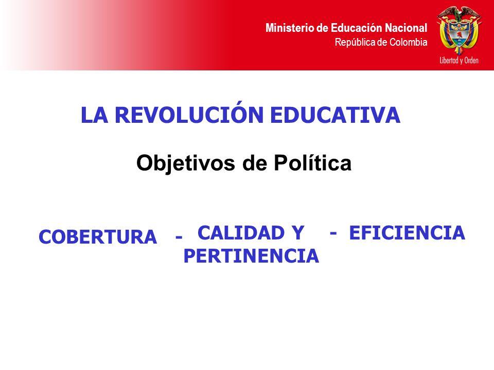 Ministerio de Educación Nacional República de Colombia LA REVOLUCIÓN EDUCATIVA Objetivos de Política COBERTURA - CALIDAD Y PERTINENCIA - EFICIENCIA