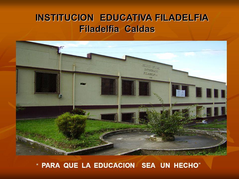 INSTITUCION EDUCATIVA FILADELFIA Filadelfia Caldas Filadelfia Caldas PARA QUE LA EDUCACION SEA UN HECHO
