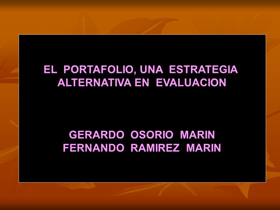EL PORTAFOLIO, UNA ESTRATEGIA ALTERNATIVA EN EVALUACION GERARDO OSORIO MARIN FERNANDO RAMIREZ MARIN