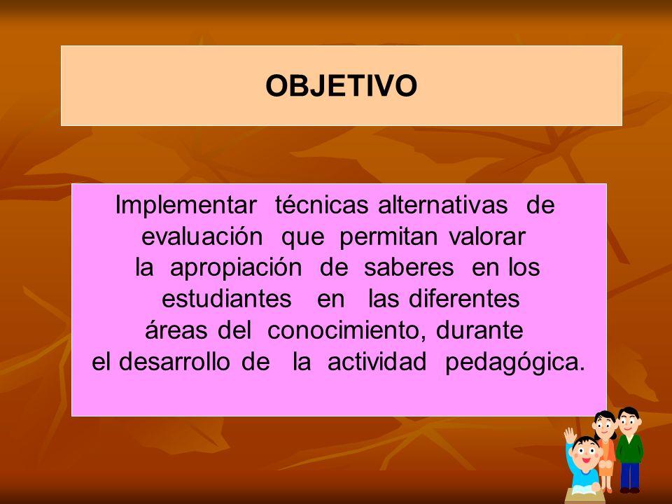 OBJETIVO Implementar técnicas alternativas de evaluación que permitan valorar la apropiación de saberes en los estudiantes en las diferentes áreas del conocimiento, durante el desarrollo de la actividad pedagógica.