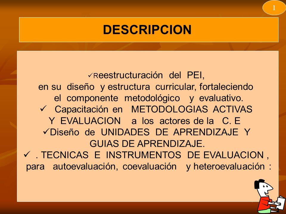 DESCRIPCION 1 R eestructuración del PEI, en su diseño y estructura curricular, fortaleciendo el componente metodológico y evaluativo.