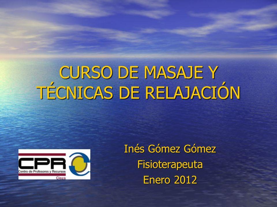 CURSO DE MASAJE Y TÉCNICAS DE RELAJACIÓN Inés Gómez Gómez Fisioterapeuta Enero 2012