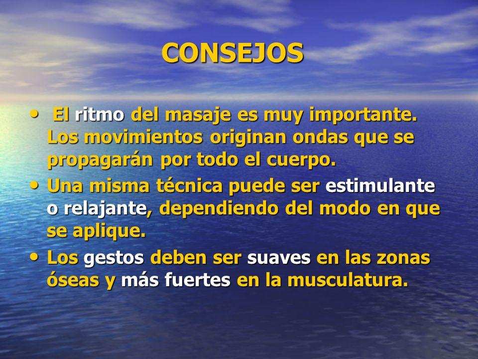 CONSEJOS CONSEJOS El ritmo del masaje es muy importante. Los movimientos originan ondas que se propagarán por todo el cuerpo. El ritmo del masaje es m