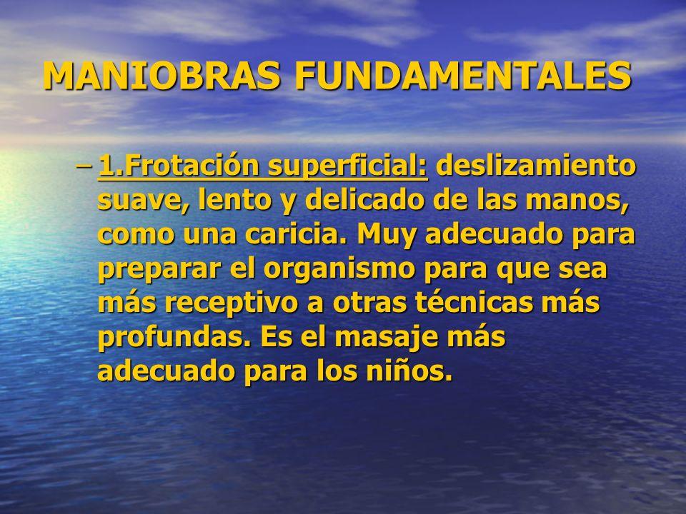 MANIOBRAS FUNDAMENTALES –1.Frotación superficial: deslizamiento suave, lento y delicado de las manos, como una caricia. Muy adecuado para preparar el