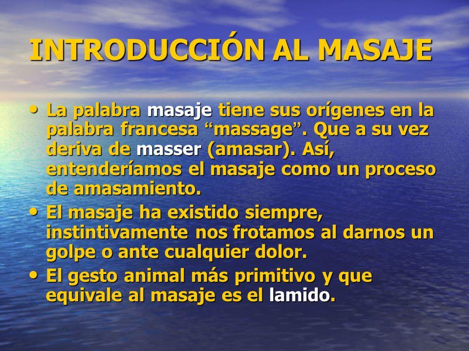 INTRODUCCIÓN AL MASAJE La palabra masaje tiene sus orígenes en la palabra francesa massage. Que a su vez deriva de masser (amasar). Así, entenderíamos