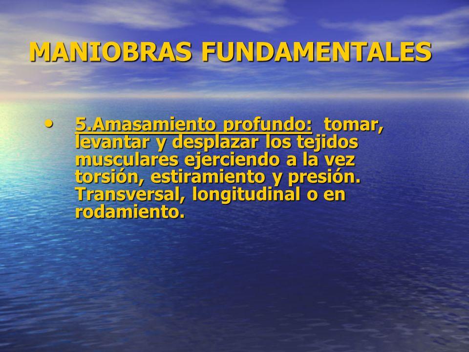 MANIOBRAS FUNDAMENTALES 5.Amasamiento profundo: tomar, levantar y desplazar los tejidos musculares ejerciendo a la vez torsión, estiramiento y presión