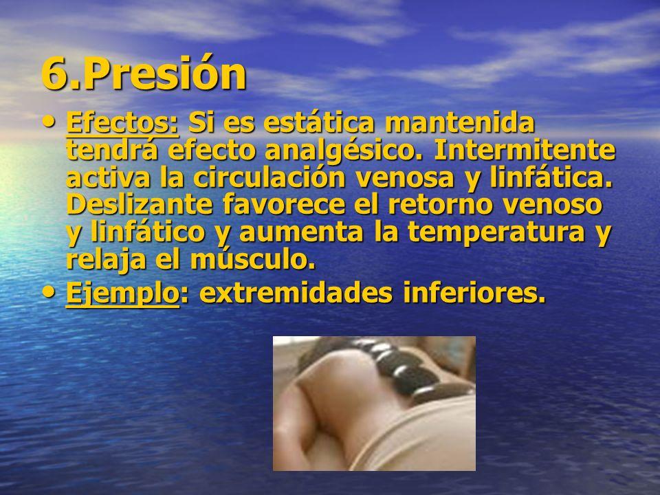6.Presión Efectos: Si es estática mantenida tendrá efecto analgésico. Intermitente activa la circulación venosa y linfática. Deslizante favorece el re