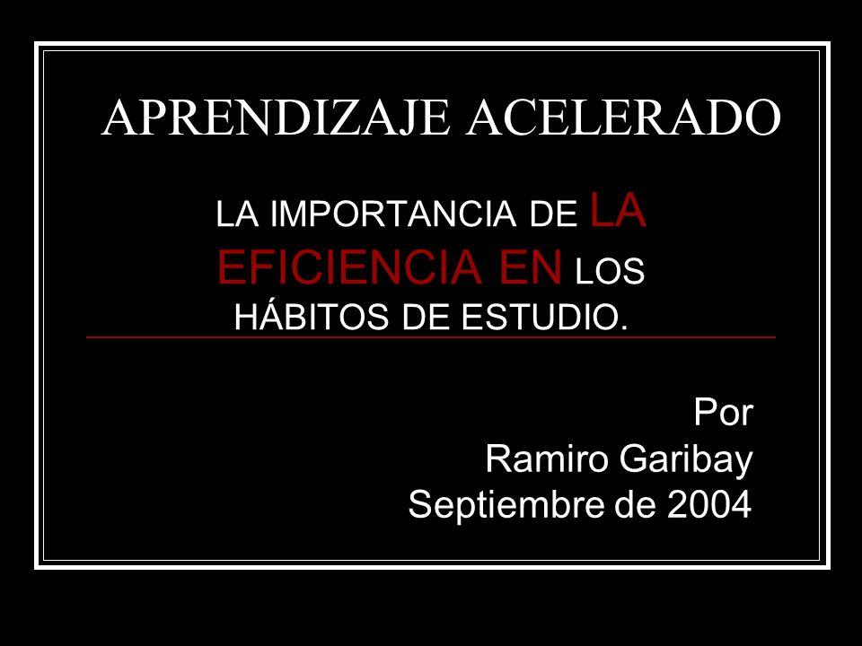 APRENDIZAJE ACELERADO LA IMPORTANCIA DE LA EFICIENCIA EN LOS HÁBITOS DE ESTUDIO. Por Ramiro Garibay Septiembre de 2004