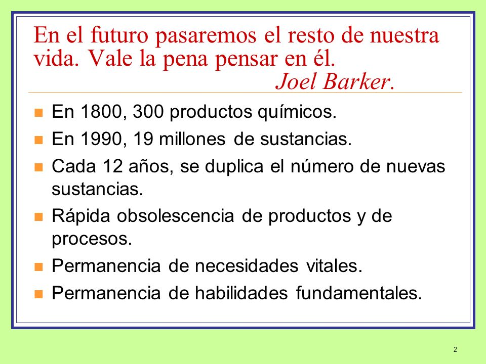 2 En el futuro pasaremos el resto de nuestra vida. Vale la pena pensar en él. Joel Barker. En 1800, 300 productos químicos. En 1990, 19 millones de su