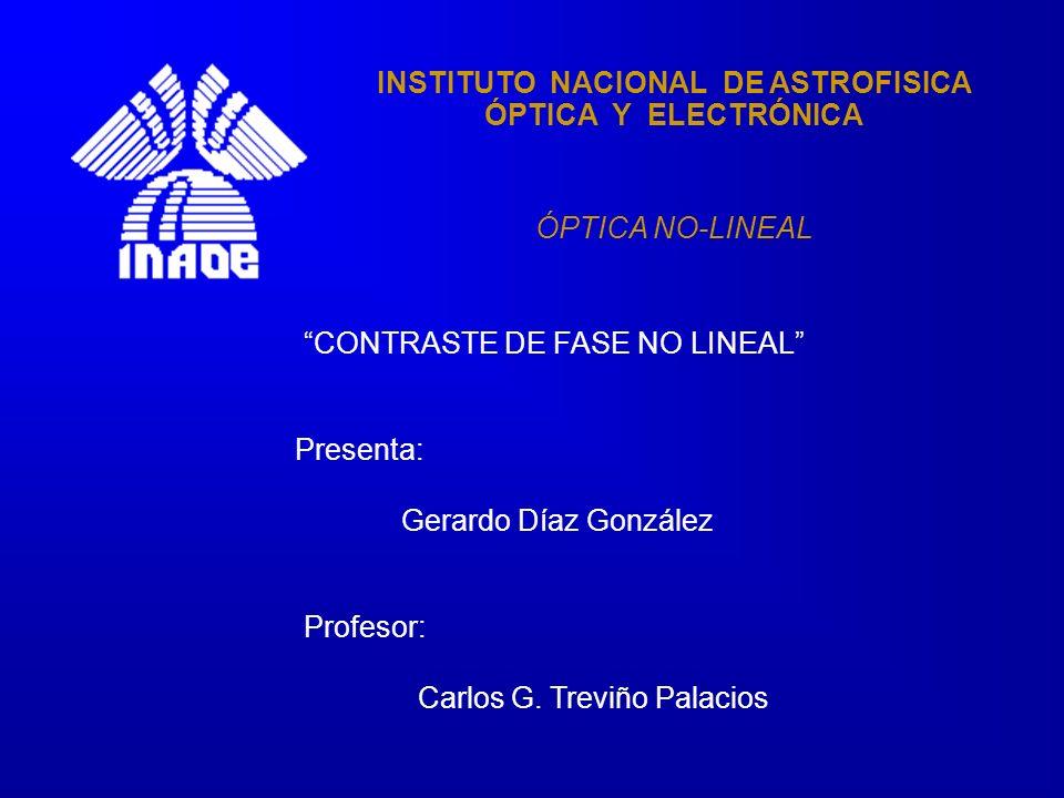 INSTITUTO NACIONAL DE ASTROFISICA ÓPTICA Y ELECTRÓNICA ÓPTICA NO-LINEAL CONTRASTE DE FASE NO LINEAL Presenta: Gerardo Díaz González Profesor: Carlos G.
