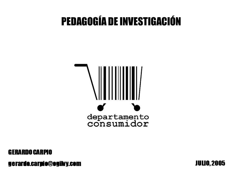 PEDAGOGÍA DE INVESTIGACIÓN JULIO, 2005 GERARDO CARPIO gerardo.carpio@ogilvy.com