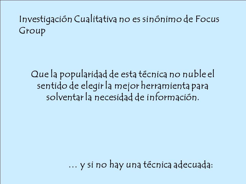 Investigación Cualitativa no es sinónimo de Focus Group … y si no hay una técnica adecuada: Que la popularidad de esta técnica no nuble el sentido de elegir la mejor herramienta para solventar la necesidad de información.