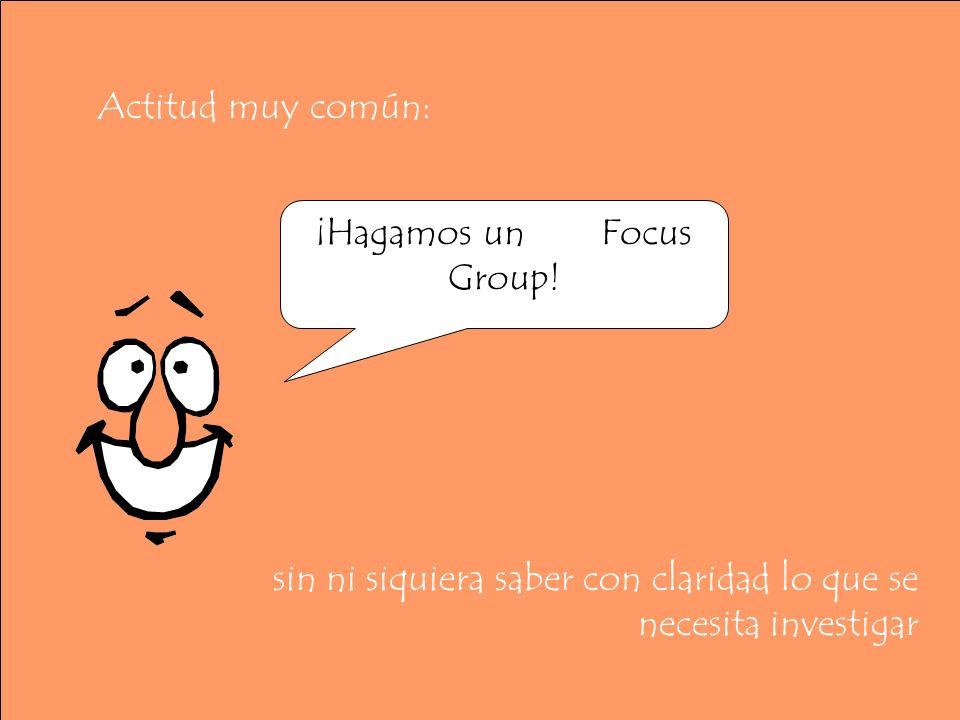 Actitud muy común: sin ni siquiera saber con claridad lo que se necesita investigar ¡Hagamos un Focus Group!