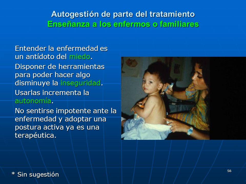56 Autogestión de parte del tratamiento Enseñanza a los enfermos o familiares Entender la enfermedad es un antídoto del miedo. Disponer de herramienta
