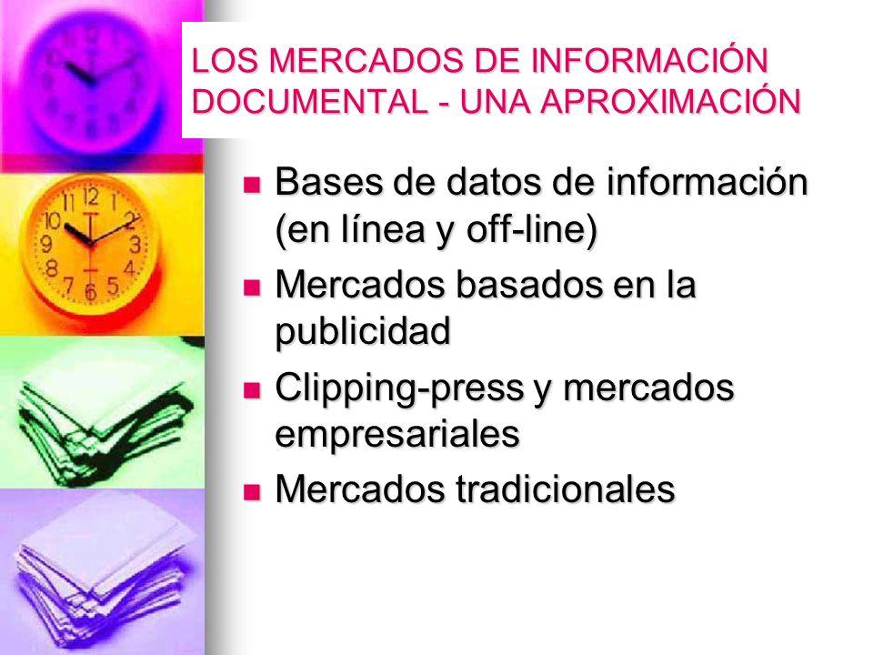 LOS MERCADOS DE INFORMACIÓN DOCUMENTAL - UNA APROXIMACIÓN Bases de datos de información (en línea y off-line) Bases de datos de información (en línea y off-line) Mercados basados en la publicidad Mercados basados en la publicidad Clipping-press y mercados empresariales Clipping-press y mercados empresariales Mercados tradicionales Mercados tradicionales
