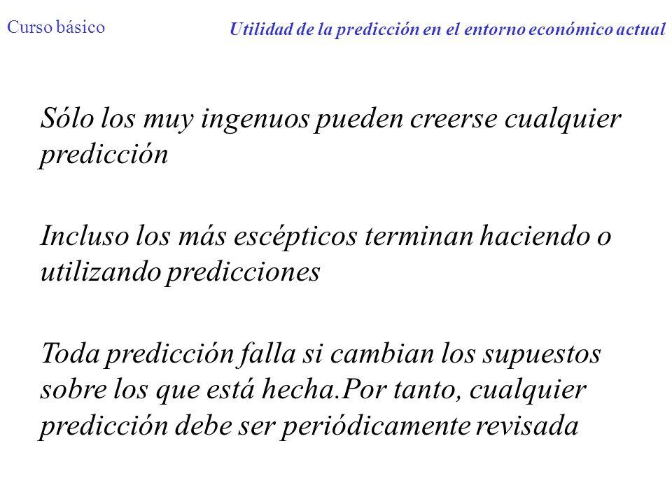 Utilidad de la predicción en el entorno económico actual Curso básico Sólo los muy ingenuos pueden creerse cualquier predicción Incluso los más escépt