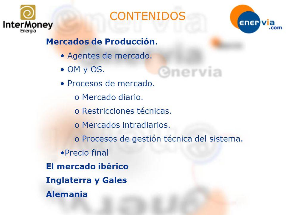 CONTENIDOS Mercados de Producción. Agentes de mercado. OM y OS. Procesos de mercado. o Mercado diario. o Restricciones técnicas. o Mercados intradiari