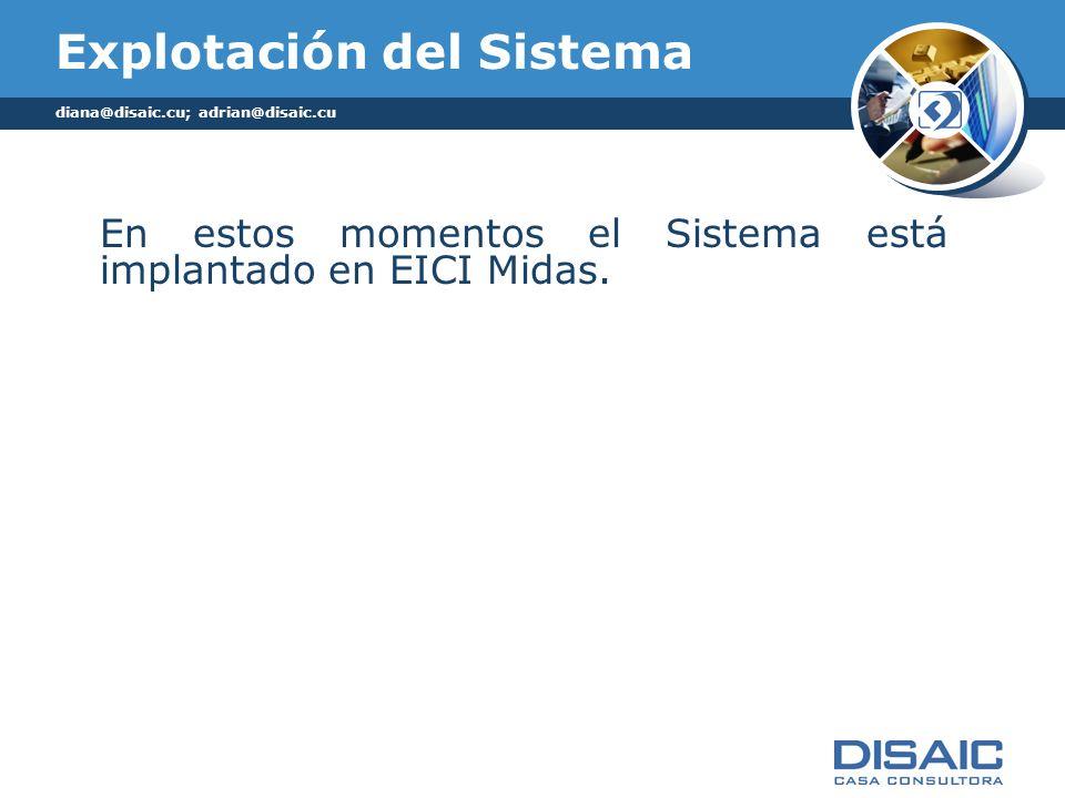 Explotación del Sistema En estos momentos el Sistema está implantado en EICI Midas. diana@disaic.cu; adrian@disaic.cu