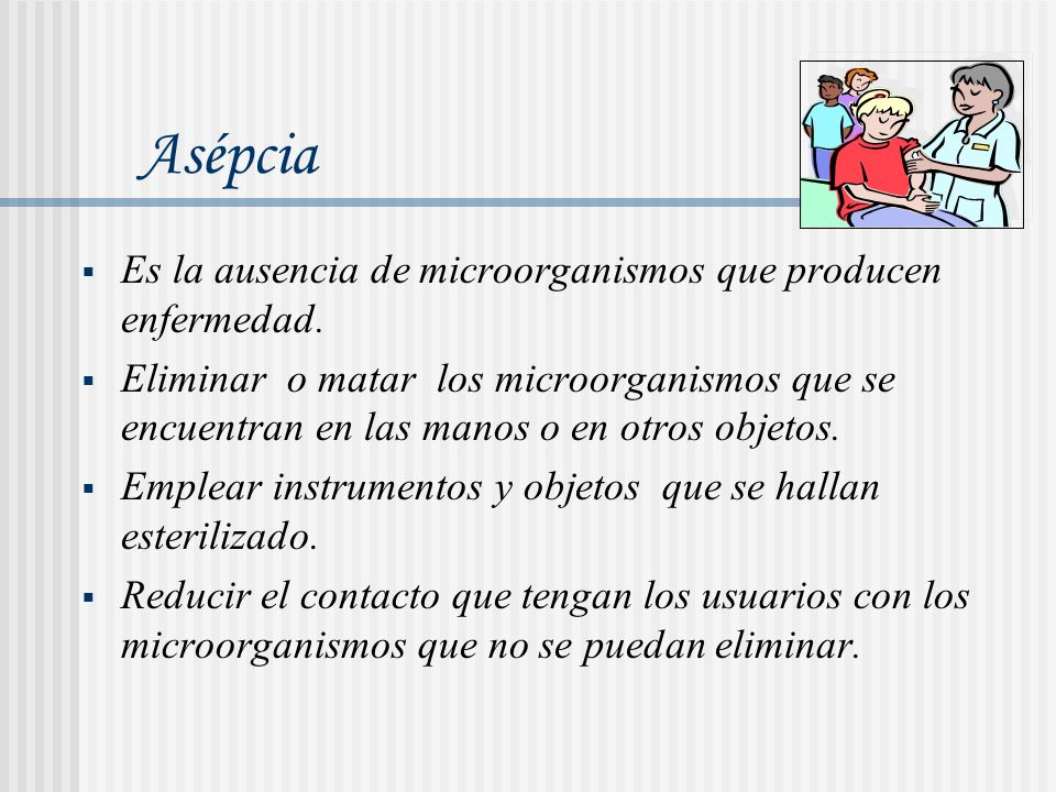 Es la ausencia de microorganismos que producen enfermedad. Eliminar o matar los microorganismos que se encuentran en las manos o en otros objetos. Emp