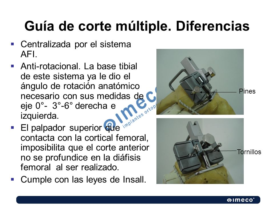 Guía de corte múltiple. Diferencias Centralizada por el sistema AFI. Anti-rotacional. La base tibial de este sistema ya le dio el ángulo de rotación a