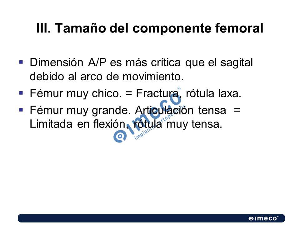 III. Tamaño del componente femoral Dimensión A/P es más crítica que el sagital debido al arco de movimiento. Fémur muy chico. = Fractura, rótula laxa.