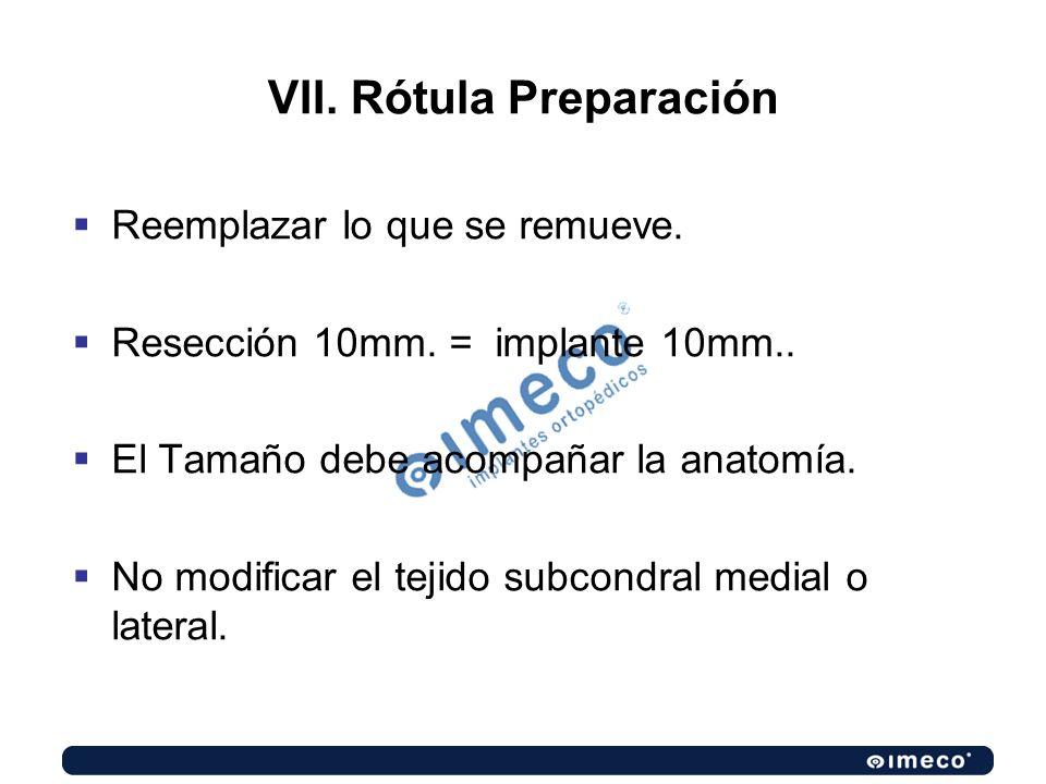 VII. Rótula Preparación Reemplazar lo que se remueve. Resección 10mm. = implante 10mm.. El Tamaño debe acompañar la anatomía. No modificar el tejido s