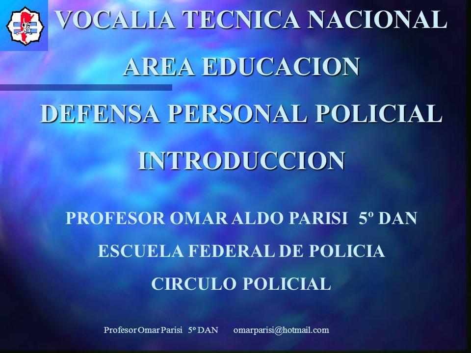 VOCALIA TECNICA NACIONAL AREA EDUCACION DEFENSA PERSONAL POLICIAL INTRODUCCION PROFESOR OMAR ALDO PARISI 5º DAN ESCUELA FEDERAL DE POLICIA CIRCULO POLICIAL Profesor Omar Parisi 5º DAN omarparisi@hotmail.com