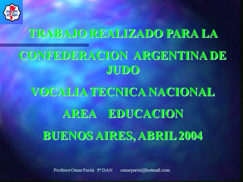 TRABAJO REALIZADO PARA LA CONFEDERACION ARGENTINA DE JUDO VOCALIA TECNICA NACIONAL AREA EDUCACION BUENOS AIRES, ABRIL 2004 TRABAJO REALIZADO PARA LA CONFEDERACION ARGENTINA DE JUDO VOCALIA TECNICA NACIONAL AREA EDUCACION BUENOS AIRES, ABRIL 2004 Profesor Omar Parisi 5º DAN omarparisi@hotmail.com