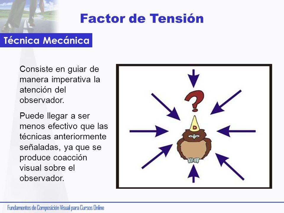 Factor de Tensión Consiste en guiar de manera imperativa la atención del observador. Puede llegar a ser menos efectivo que las técnicas anteriormente