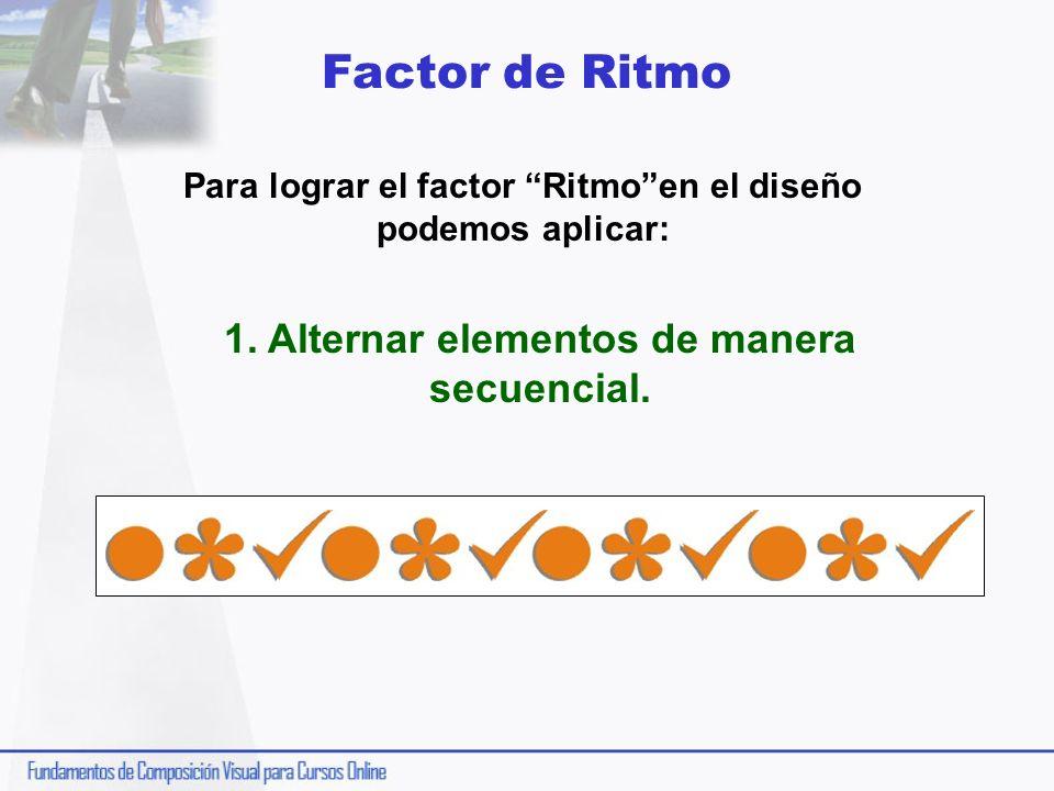 Factor de Ritmo Para lograr el factor Ritmoen el diseño podemos aplicar: 1. Alternar elementos de manera secuencial.