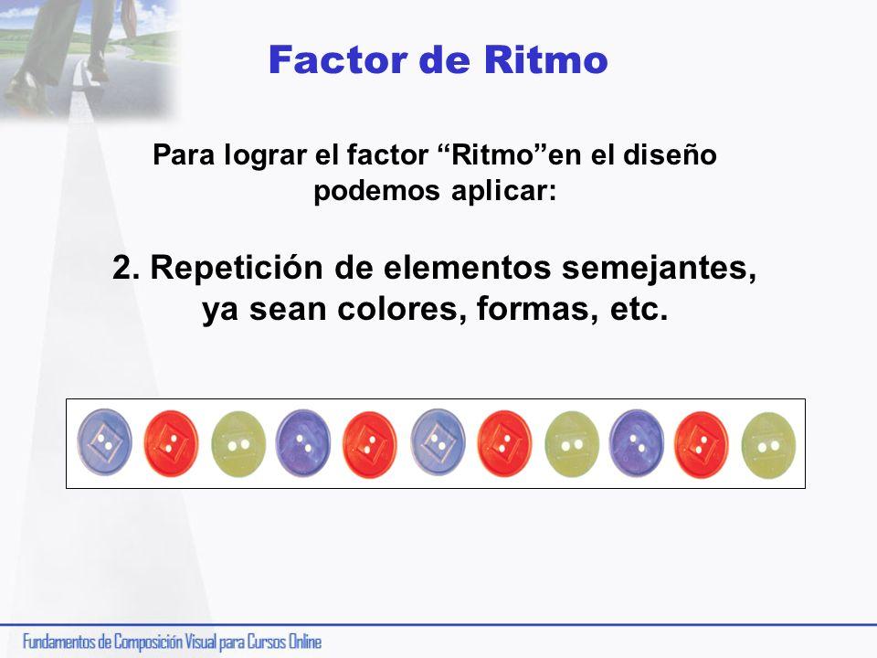 Factor de Ritmo Para lograr el factor Ritmoen el diseño podemos aplicar: 2. Repetición de elementos semejantes, ya sean colores, formas, etc.