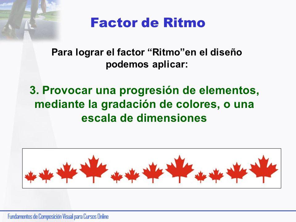 Factor de Ritmo Para lograr el factor Ritmoen el diseño podemos aplicar: 3. Provocar una progresión de elementos, mediante la gradación de colores, o