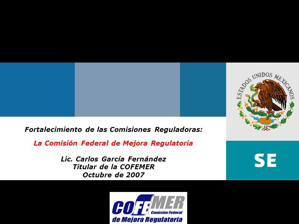 Octubre 2007Comisión Federal de Mejora Regulatoria Fortalecimiento de las Comisiones Reguladoras: La Comisión Federal de Mejora Regulatoria Lic.