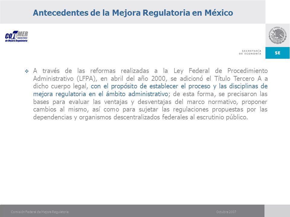 Octubre 2007Comisión Federal de Mejora Regulatoria Antecedentes de la Mejora Regulatoria en México A través de las reformas realizadas a la Ley Federal de Procedimiento Administrativo (LFPA), en abril del año 2000, se adicionó el Título Tercero A a dicho cuerpo legal, con el propósito de establecer el proceso y las disciplinas de mejora regulatoria en el ámbito administrativo; de esta forma, se precisaron las bases para evaluar las ventajas y desventajas del marco normativo, proponer cambios al mismo, así como para sujetar las regulaciones propuestas por las dependencias y organismos descentralizados federales al escrutinio público.