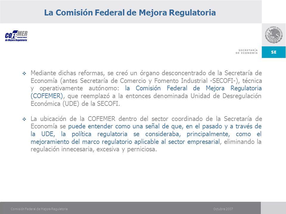 Octubre 2007Comisión Federal de Mejora Regulatoria La Comisión Federal de Mejora Regulatoria Mediante dichas reformas, se creó un órgano desconcentrado de la Secretaría de Economía (antes Secretaría de Comercio y Fomento Industrial -SECOFI-), técnica y operativamente autónomo: la Comisión Federal de Mejora Regulatoria (COFEMER), que reemplazó a la entonces denominada Unidad de Desregulación Económica (UDE) de la SECOFI.