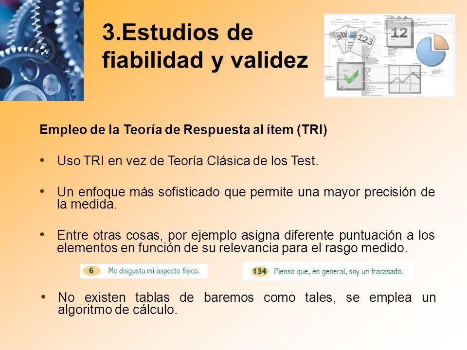 3.Estudios de fiabilidad y validez Empleo de la Teoría de Respuesta al ítem (TRI) Uso TRI en vez de Teoría Clásica de los Test. Un enfoque más sofisti