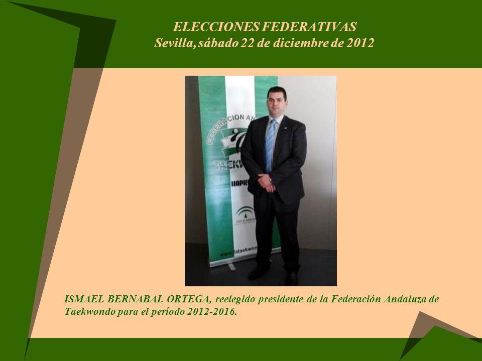 ELECCIONES FEDERATIVAS Sevilla, sábado 22 de diciembre de 2012 ISMAEL BERNABAL ORTEGA, reelegido presidente de la Federación Andaluza de Taekwondo par
