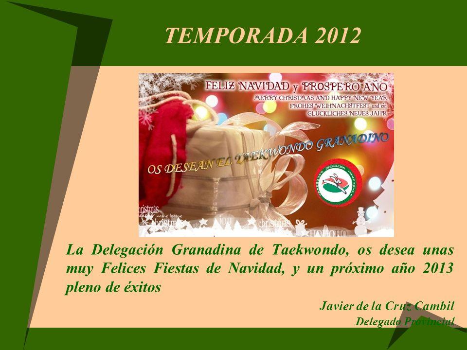 TEMPORADA 2012 La Delegación Granadina de Taekwondo, os desea unas muy Felices Fiestas de Navidad, y un próximo año 2013 pleno de éxitos Javier de la