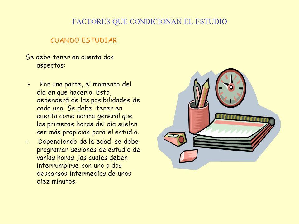 FACTORES QUE CONDICIONAN EL ESTUDIO CUANDO ESTUDIAR Se debe tener en cuenta dos aspectos: - Por una parte, el momento del día en que hacerlo. Esto, de